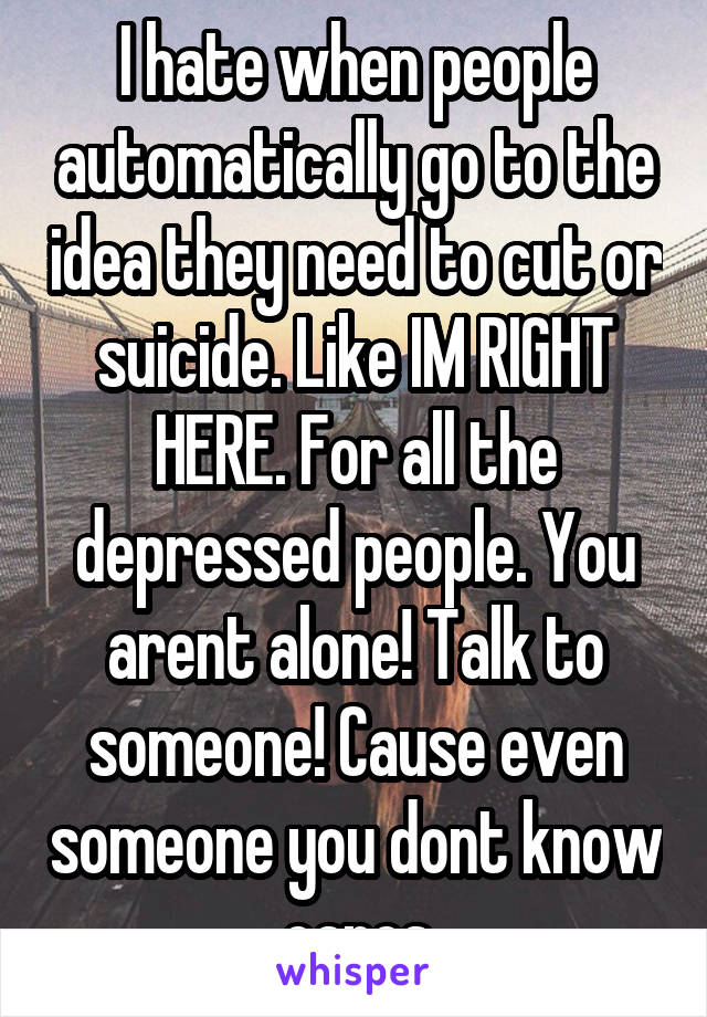 I hate when people automatically go to the idea they need to cut or suicide. Like IM RIGHT HERE. For all the depressed people. You arent alone! Talk to someone! Cause even someone you dont know cares