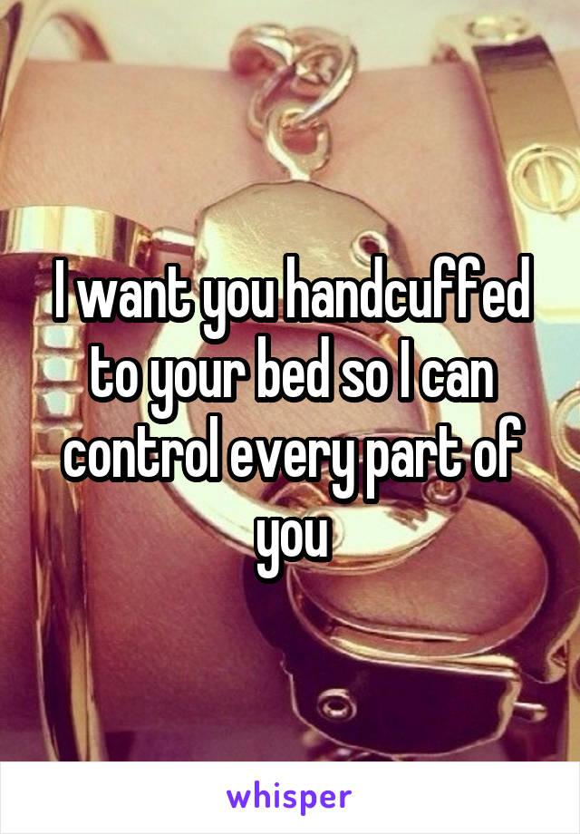 I want you handcuffed to your bed so I can control every part of you