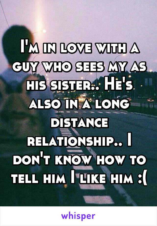 I'm in love with a guy who sees my as his sister.. He's also in a long distance relationship.. I don't know how to tell him I like him :(