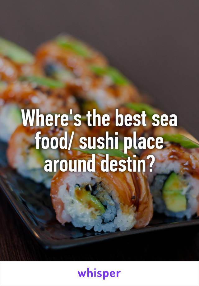 Where's the best sea food/ sushi place around destin?