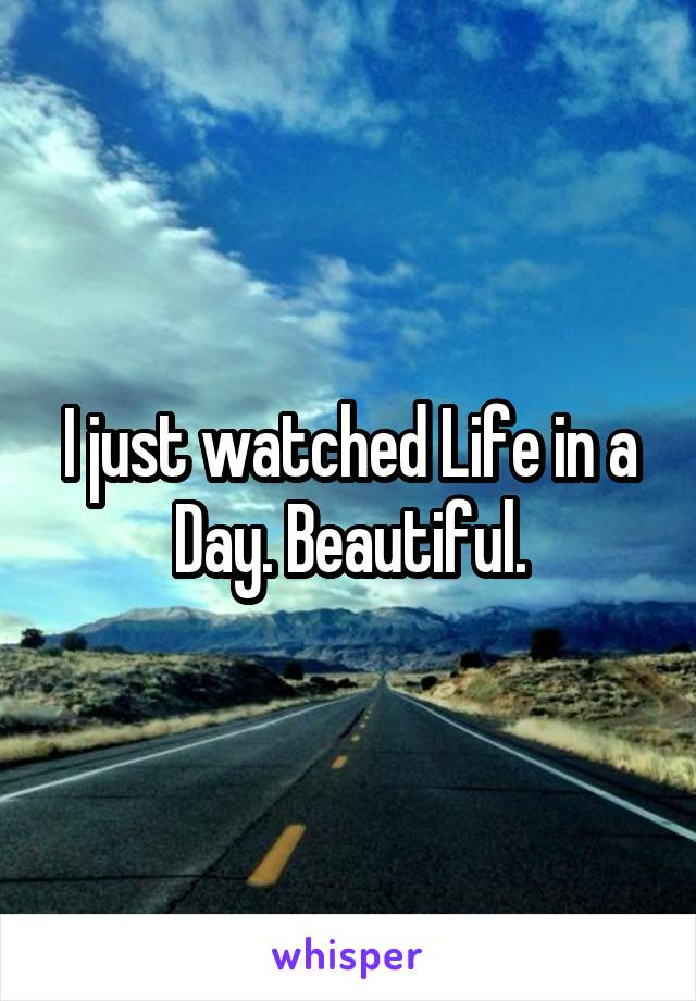 I just watched Life in a Day. Beautiful.