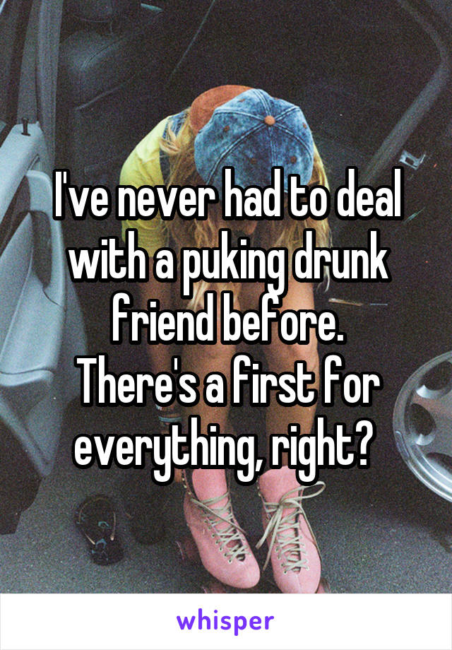 I've never had to deal with a puking drunk friend before. There's a first for everything, right?
