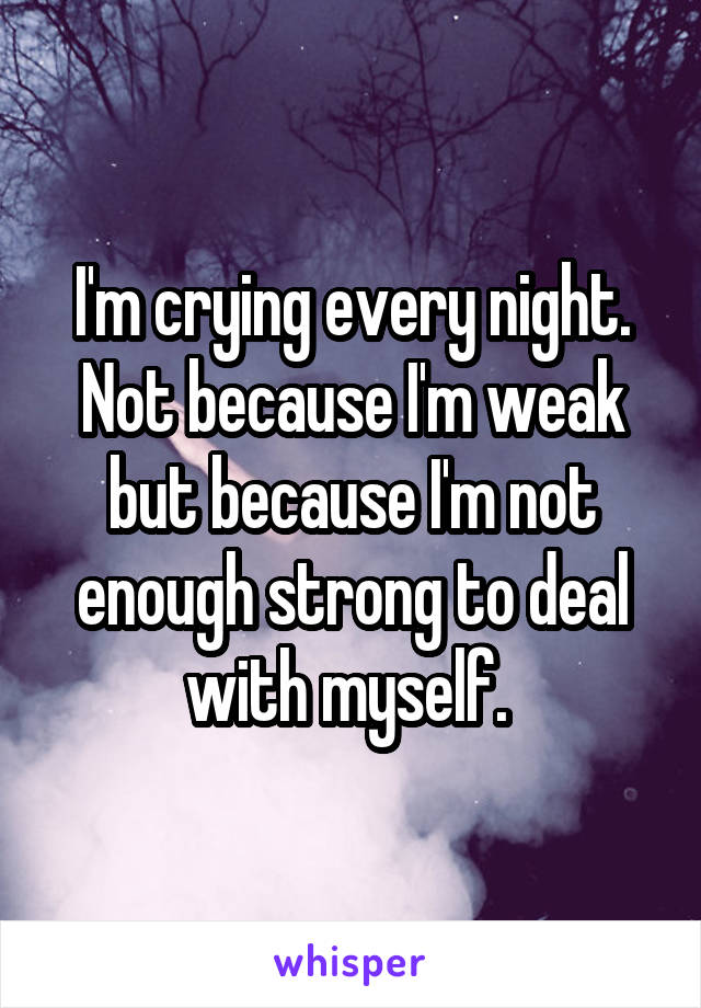 I'm crying every night. Not because I'm weak but because I'm not enough strong to deal with myself.
