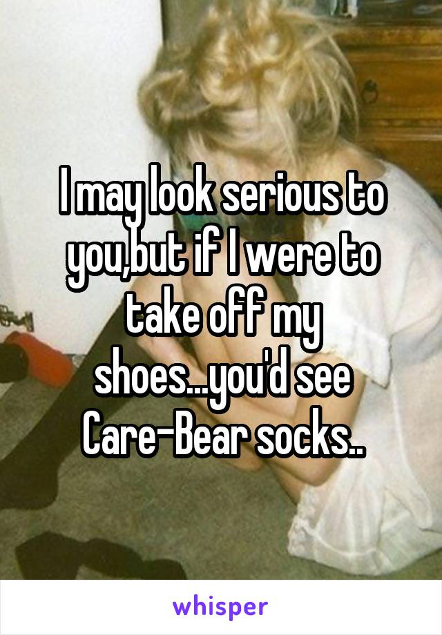 I may look serious to you,but if I were to take off my shoes...you'd see Care-Bear socks..