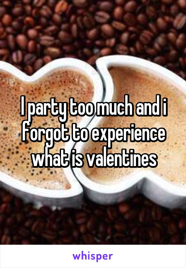 I party too much and i forgot to experience what is valentines
