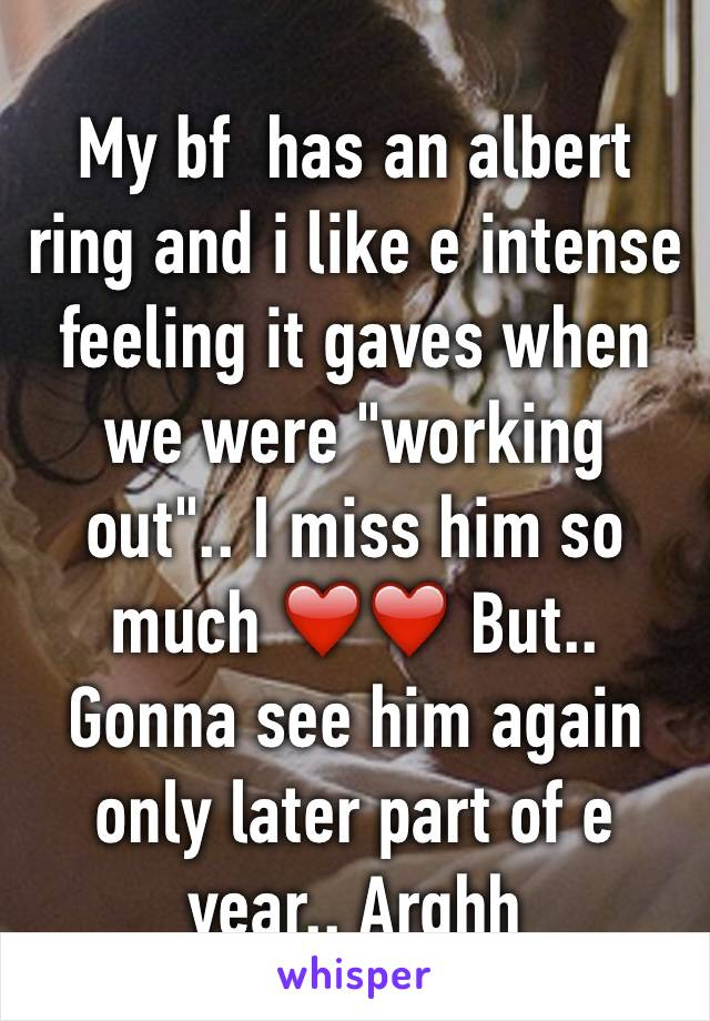 "My bf  has an albert ring and i like e intense feeling it gaves when we were ""working out"".. I miss him so much ❤️❤️ But.. Gonna see him again only later part of e year.. Arghh"
