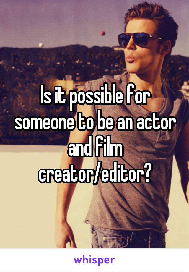 Is it possible for someone to be an actor and film creator/editor?