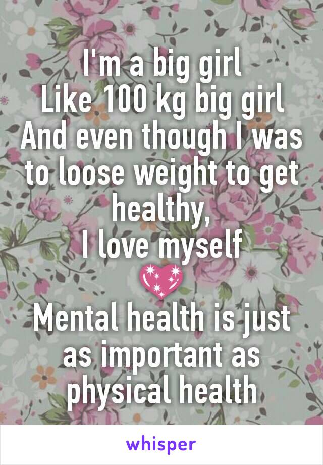 I'm a big girl Like 100 kg big girl And even though I was to loose weight to get healthy, I love myself 💖 Mental health is just as important as physical health