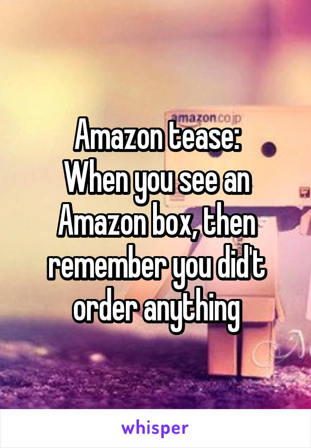 Amazon tease: When you see an Amazon box, then remember you did't order anything