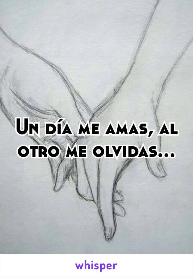 Un día me amas, al otro me olvidas...