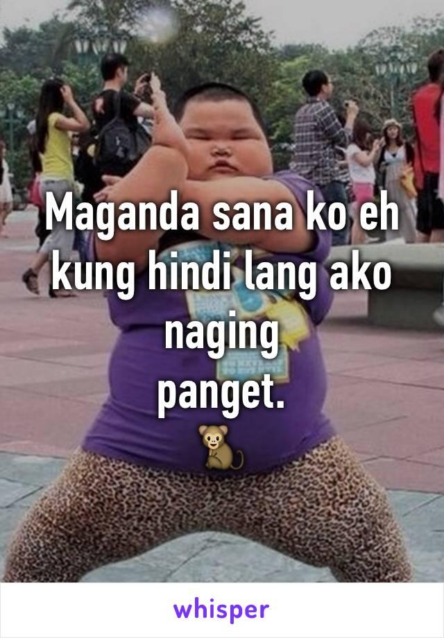 Maganda sana ko eh kung hindi lang ako naging panget.  🐒
