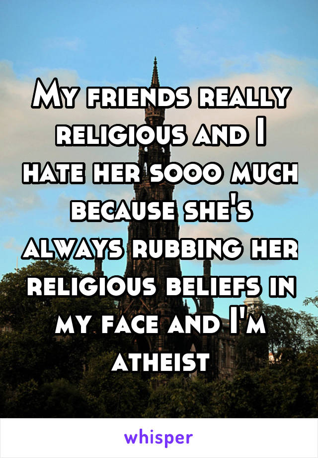 My friends really religious and I hate her sooo much because she's always rubbing her religious beliefs in my face and I'm atheist