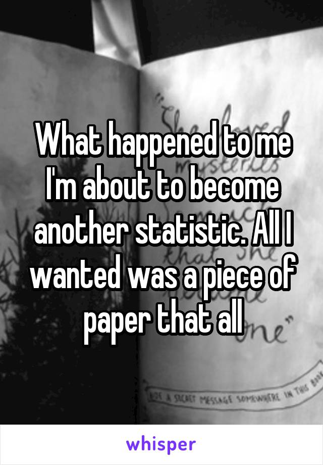 What happened to me I'm about to become another statistic. All I wanted was a piece of paper that all