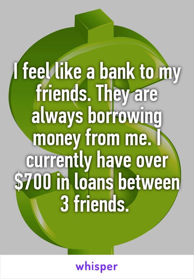 I feel like a bank to my friends. They are always borrowing money from me. I currently have over $700 in loans between 3 friends.
