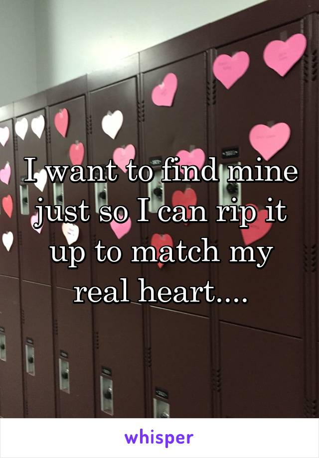 I want to find mine just so I can rip it up to match my real heart....