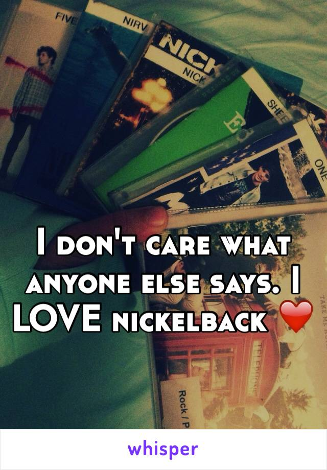 I don't care what anyone else says. I LOVE nickelback ❤️