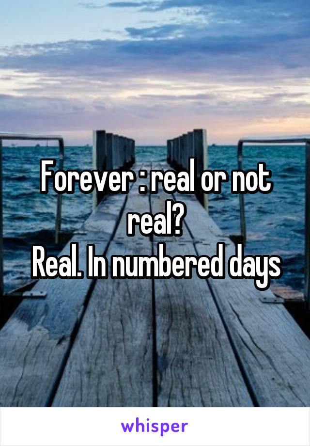 Forever : real or not real? Real. In numbered days