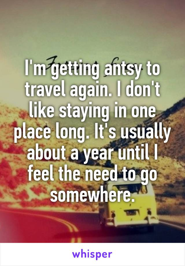 I'm getting antsy to travel again. I don't like staying in one place long. It's usually about a year until I feel the need to go somewhere.