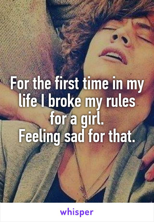 For the first time in my life I broke my rules for a girl.  Feeling sad for that.