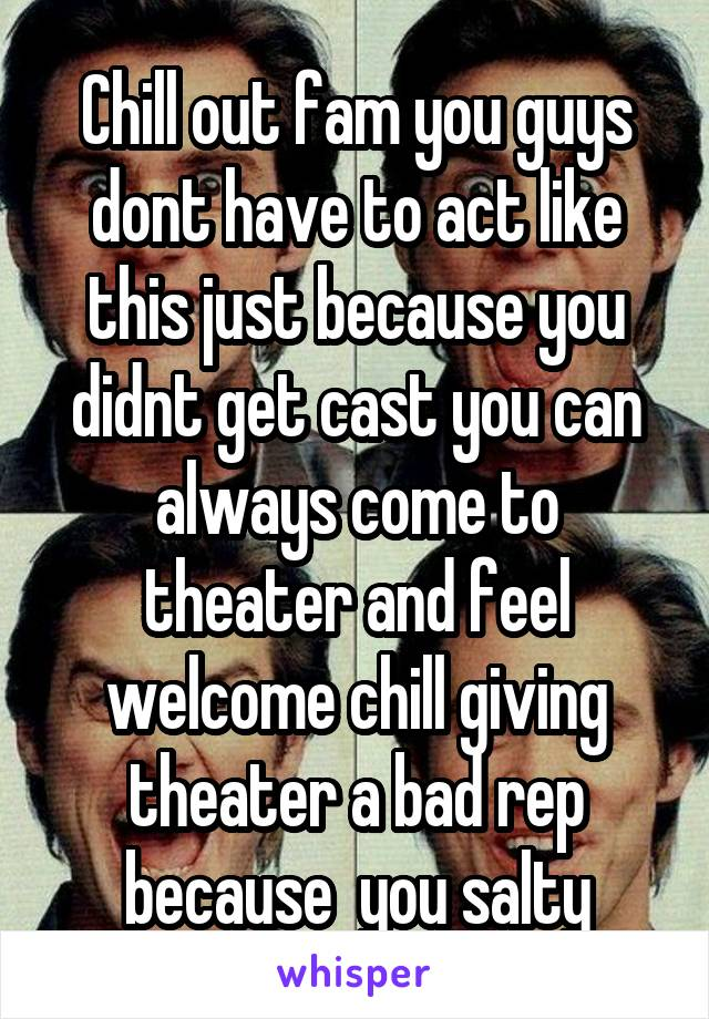 Chill out fam you guys dont have to act like this just because you didnt get cast you can always come to theater and feel welcome chill giving theater a bad rep because  you salty