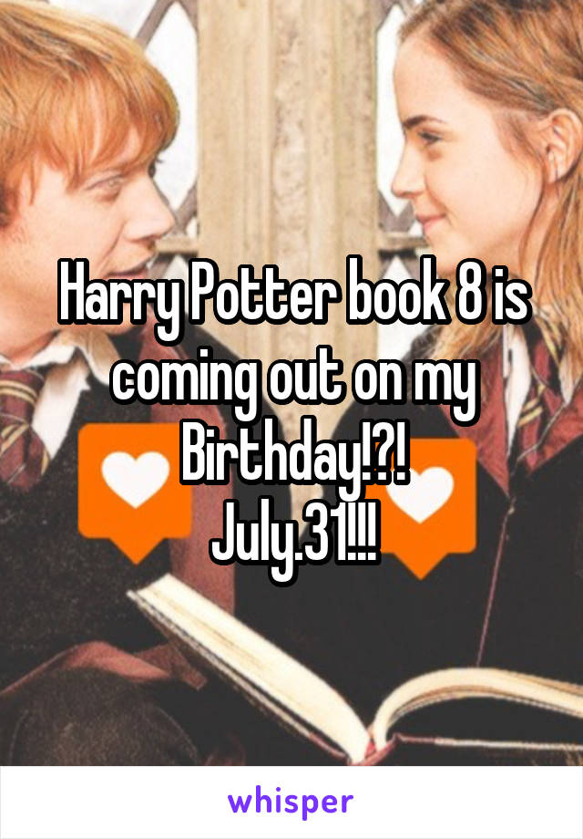 Harry Potter book 8 is coming out on my Birthday!?! July.31!!!