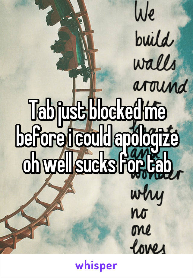 Tab just blocked me before i could apologize oh well sucks for tab
