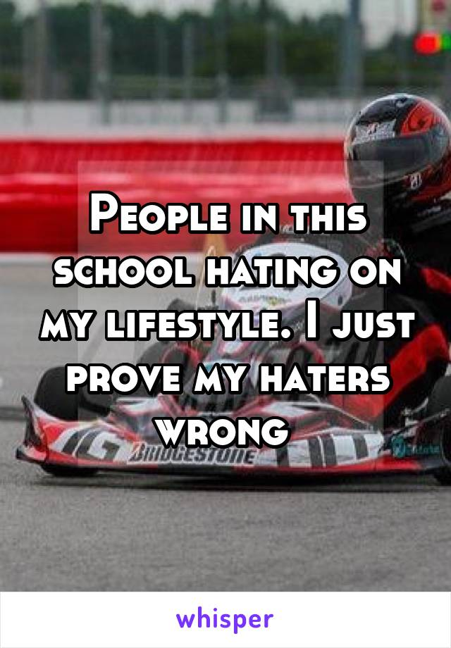 People in this school hating on my lifestyle. I just prove my haters wrong