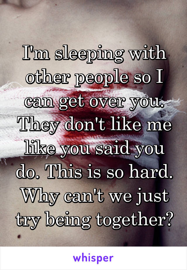 I'm sleeping with other people so I can get over you. They don't like me like you said you do. This is so hard. Why can't we just try being together?