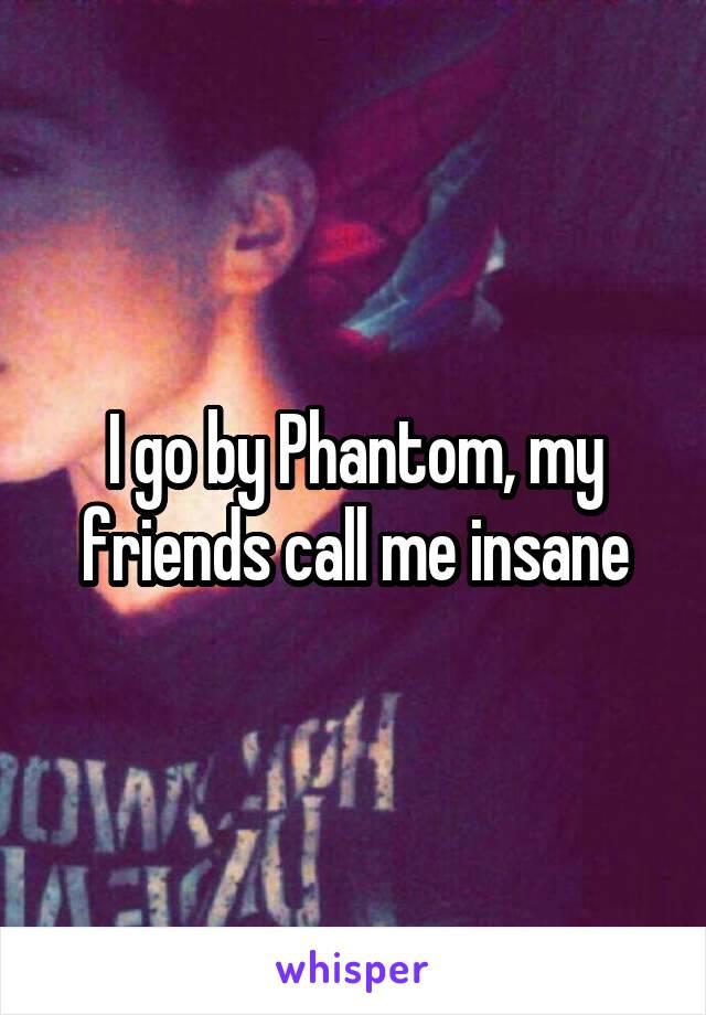 I go by Phantom, my friends call me insane
