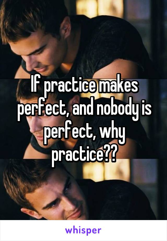 If practice makes perfect, and nobody is perfect, why practice??