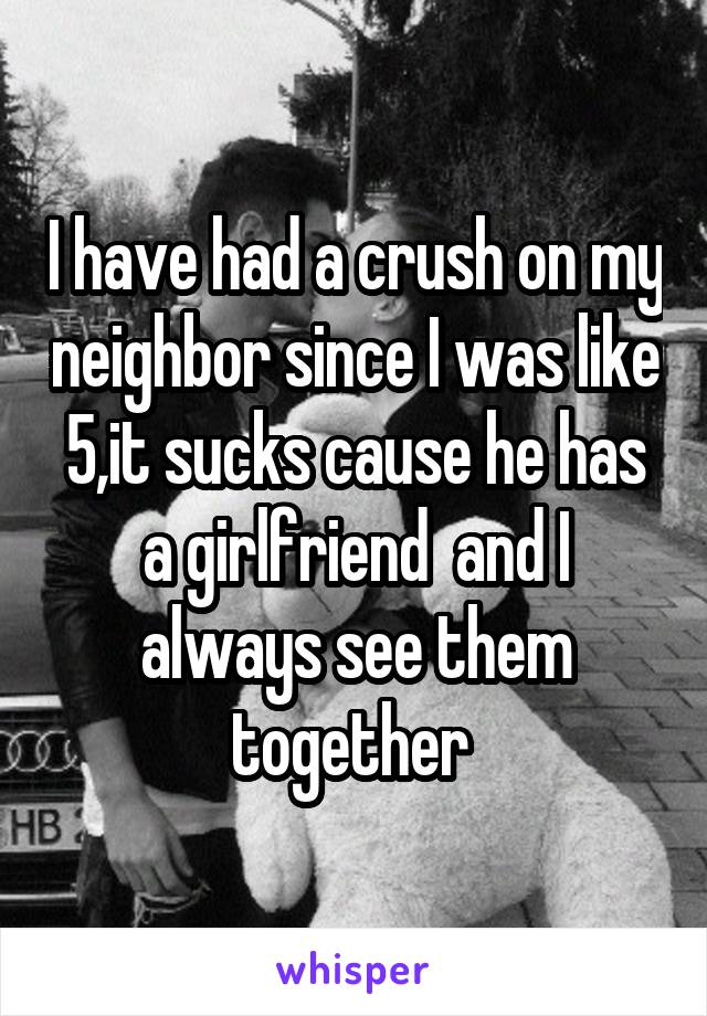 I have had a crush on my neighbor since I was like 5,it sucks cause he has a girlfriend  and I always see them together
