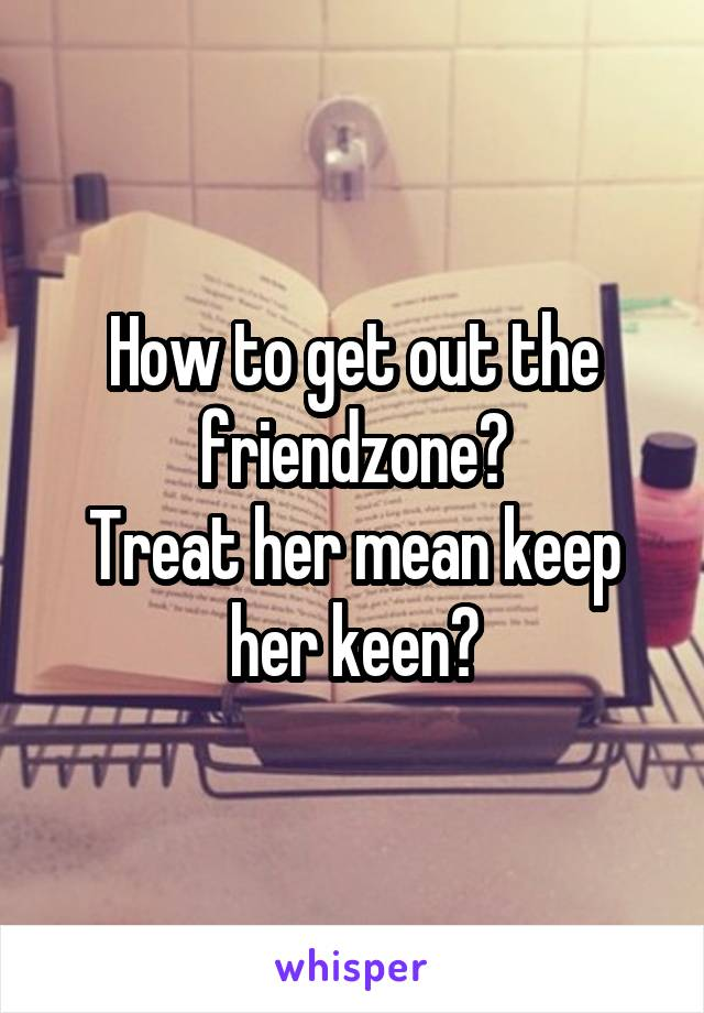 How to get out the friendzone? Treat her mean keep her keen?