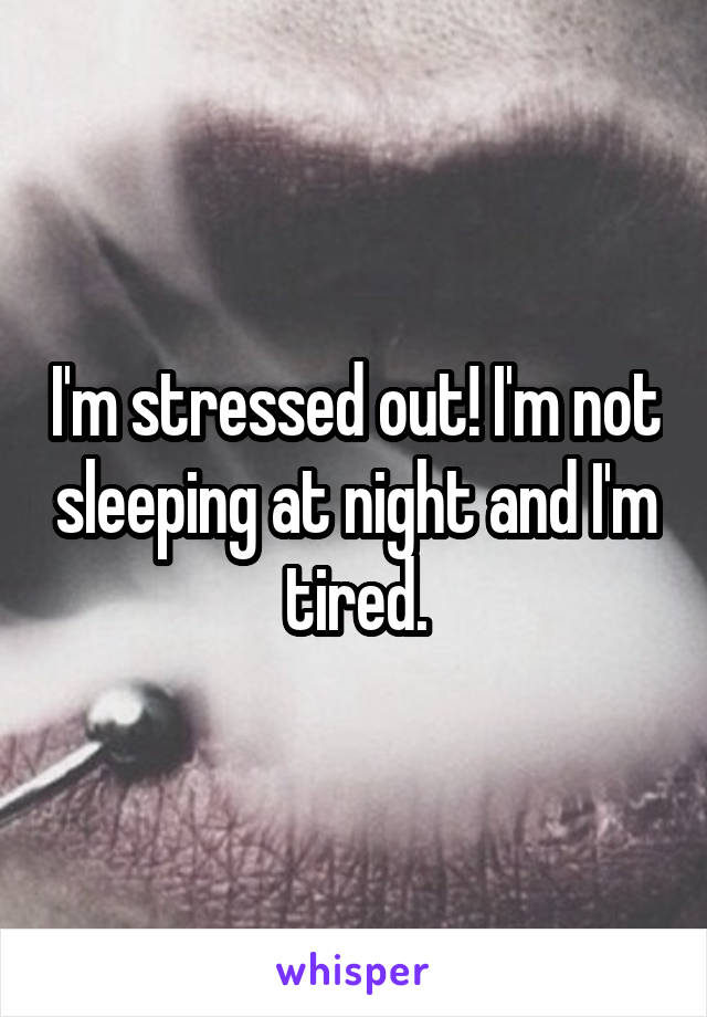 I'm stressed out! I'm not sleeping at night and I'm tired.