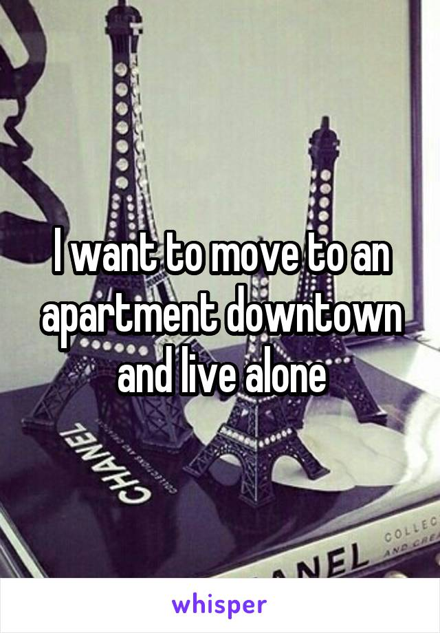 I want to move to an apartment downtown and live alone