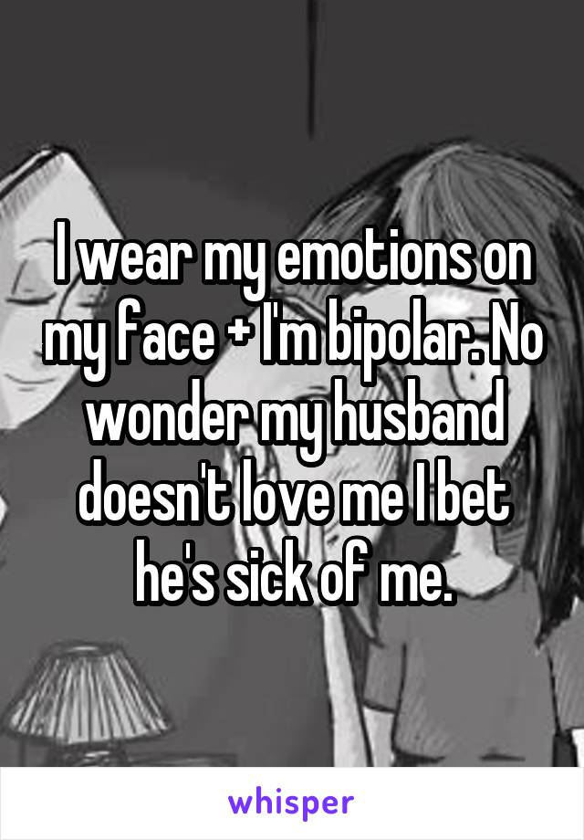 I wear my emotions on my face + I'm bipolar. No wonder my husband doesn't love me I bet he's sick of me.