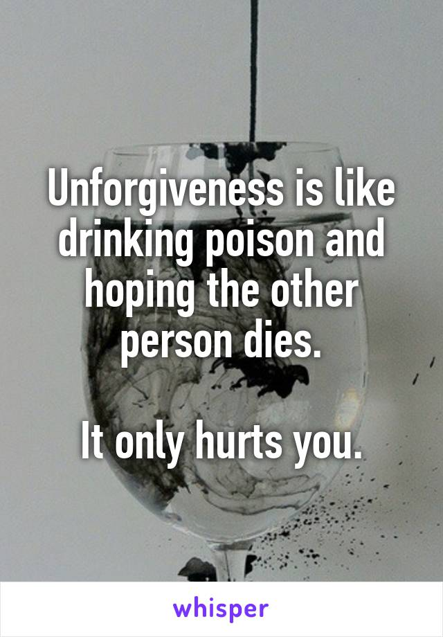 Unforgiveness is like drinking poison and hoping the other person dies.  It only hurts you.