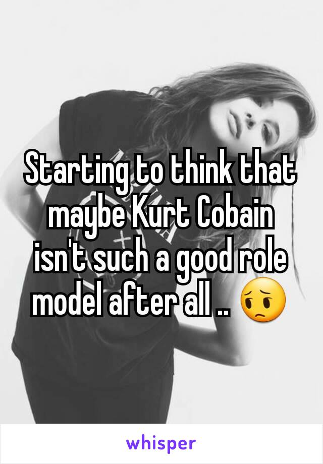 Starting to think that maybe Kurt Cobain isn't such a good role model after all .. 😔