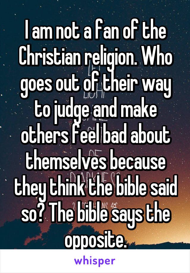 I am not a fan of the Christian religion. Who goes out of their way to judge and make others feel bad about themselves because they think the bible said so? The bible says the opposite.