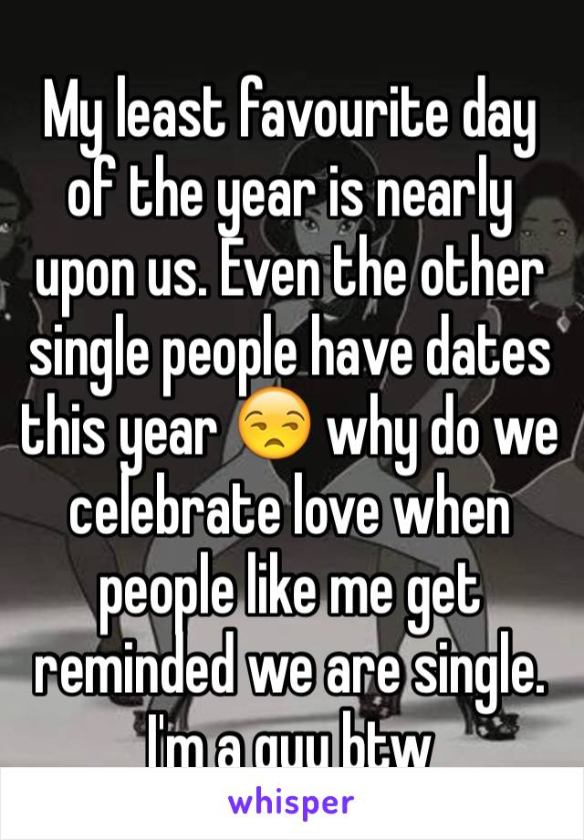 My least favourite day of the year is nearly upon us. Even the other single people have dates this year 😒 why do we celebrate love when people like me get reminded we are single.  I'm a guy btw