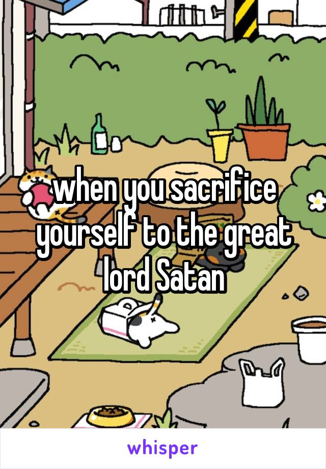 when you sacrifice yourself to the great lord Satan