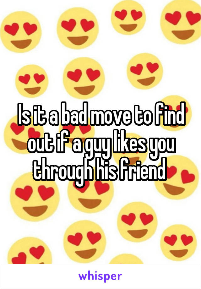 Is it a bad move to find out if a guy likes you through his friend