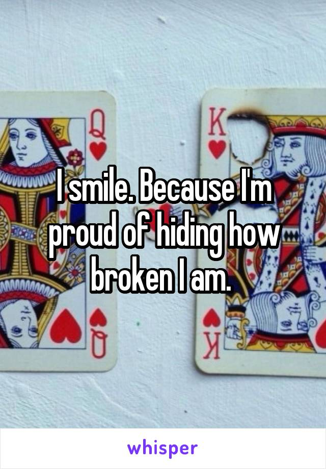 I smile. Because I'm proud of hiding how broken I am.
