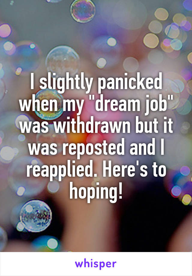 "I slightly panicked when my ""dream job"" was withdrawn but it was reposted and I reapplied. Here's to hoping!"