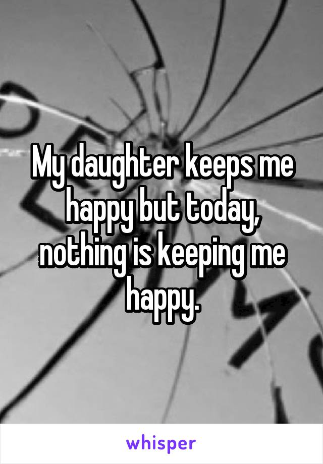 My daughter keeps me happy but today, nothing is keeping me happy.