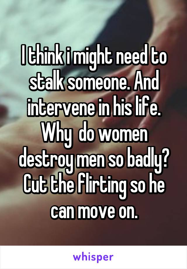 I think i might need to stalk someone. And intervene in his life. Why  do women destroy men so badly? Cut the flirting so he can move on.