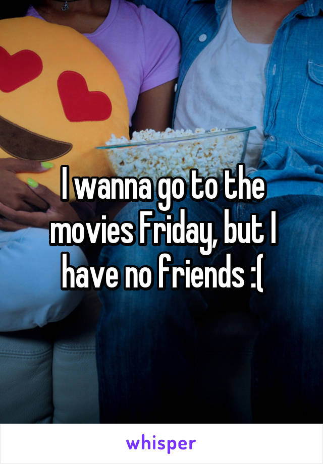 I wanna go to the movies Friday, but I have no friends :(