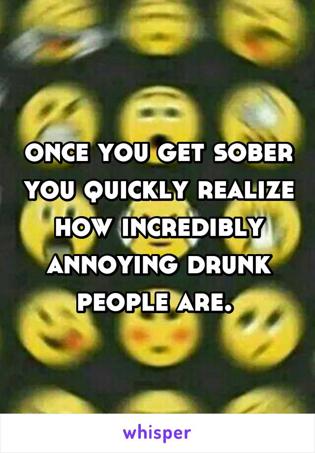 once you get sober you quickly realize how incredibly annoying drunk people are.
