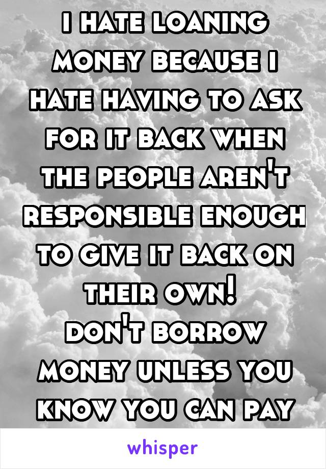 i hate loaning money because i hate having to ask for it back when the people aren't responsible enough to give it back on their own!  don't borrow money unless you know you can pay it back!!!