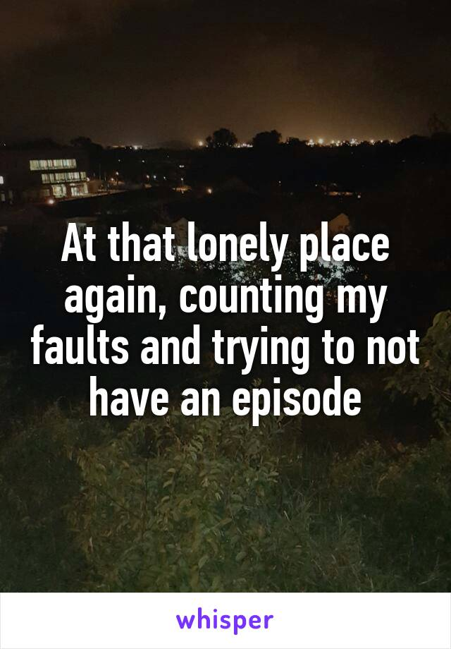 At that lonely place again, counting my faults and trying to not have an episode