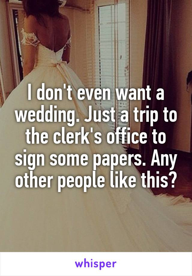 I don't even want a wedding. Just a trip to the clerk's office to sign some papers. Any other people like this?